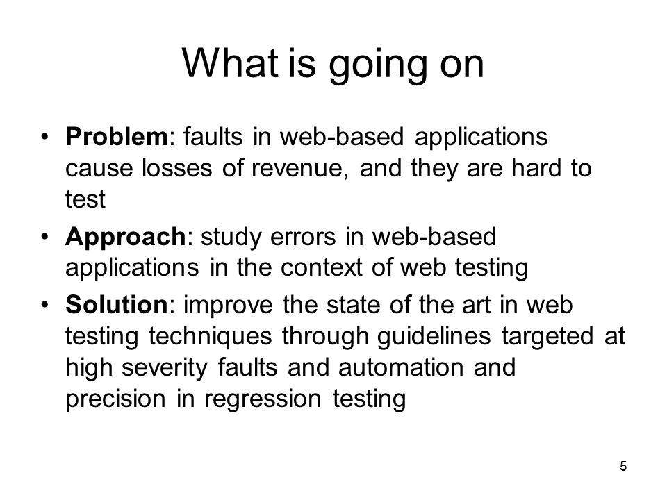 5 What is going on Problem: faults in web-based applications cause losses of revenue, and they are hard to test Approach: study errors in web-based applications in the context of web testing Solution: improve the state of the art in web testing techniques through guidelines targeted at high severity faults and automation and precision in regression testing