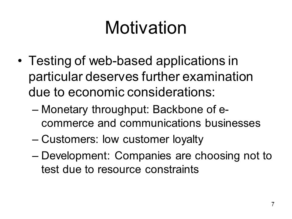 7 Motivation Testing of web-based applications in particular deserves further examination due to economic considerations: –Monetary throughput: Backbone of e- commerce and communications businesses –Customers: low customer loyalty –Development: Companies are choosing not to test due to resource constraints