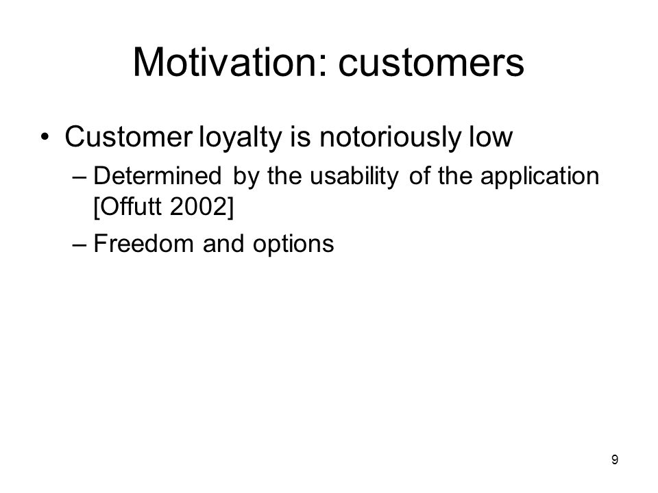 9 Motivation: customers Customer loyalty is notoriously low –Determined by the usability of the application [Offutt 2002] –Freedom and options
