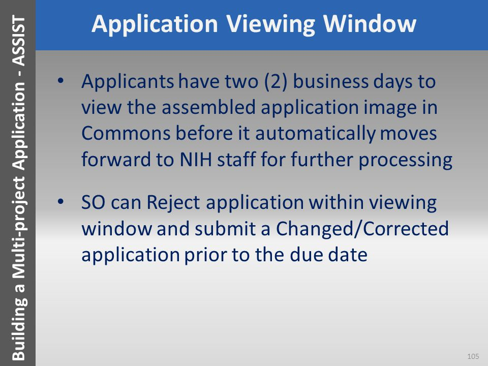 Application Viewing Window Applicants have two (2) business days to view the assembled application image in Commons before it automatically moves forward to NIH staff for further processing SO can Reject application within viewing window and submit a Changed/Corrected application prior to the due date 105 Building a Multi-project Application - ASSIST
