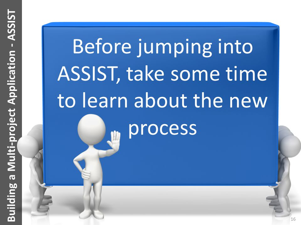 Before jumping into ASSIST, take some time to learn about the new process 16