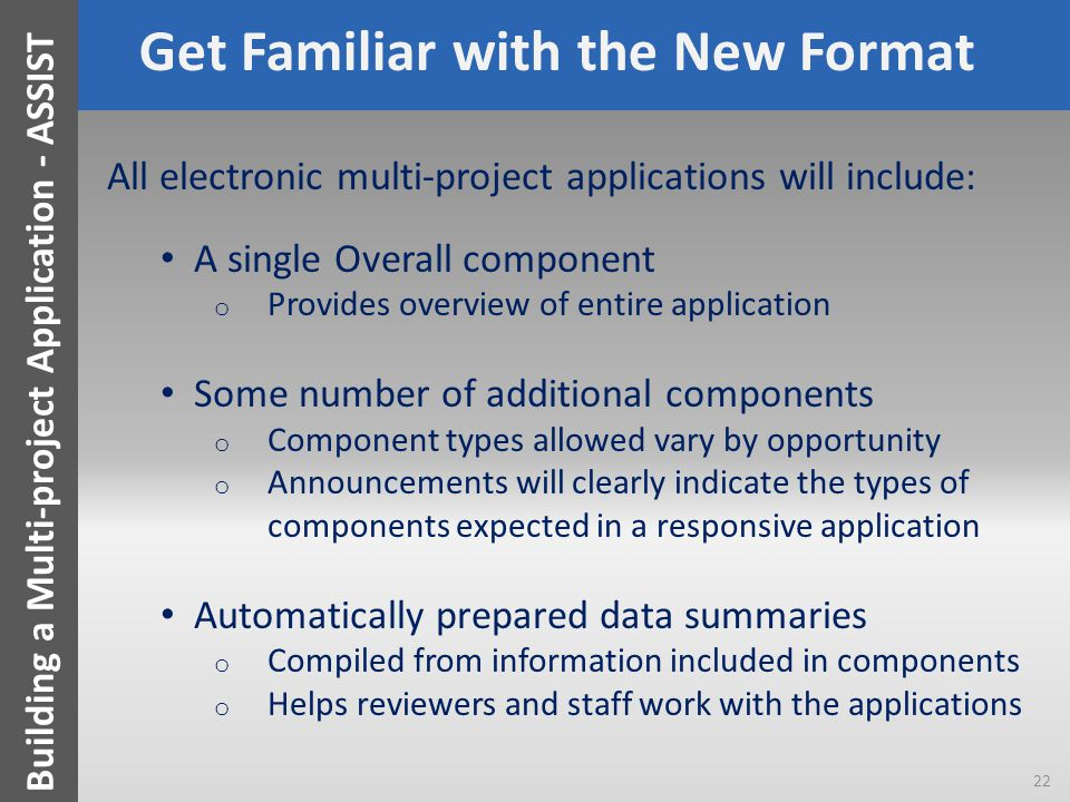 Get Familiar with the New Format All electronic multi-project applications will include: A single Overall component o Provides overview of entire application Some number of additional components o Component types allowed vary by opportunity o Announcements will clearly indicate the types of components expected in a responsive application Automatically prepared data summaries o Compiled from information included in components o Helps reviewers and staff work with the applications 22 Building a Multi-project Application - ASSIST