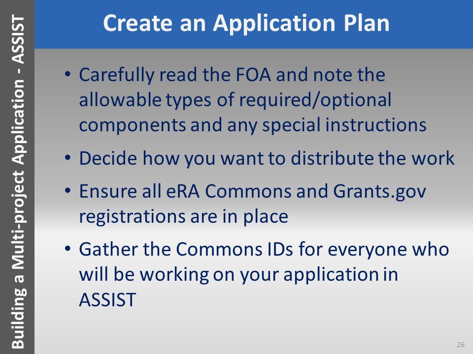 Create an Application Plan Carefully read the FOA and note the allowable types of required/optional components and any special instructions Decide how you want to distribute the work Ensure all eRA Commons and Grants.gov registrations are in place Gather the Commons IDs for everyone who will be working on your application in ASSIST 26 Building a Multi-project Application - ASSIST