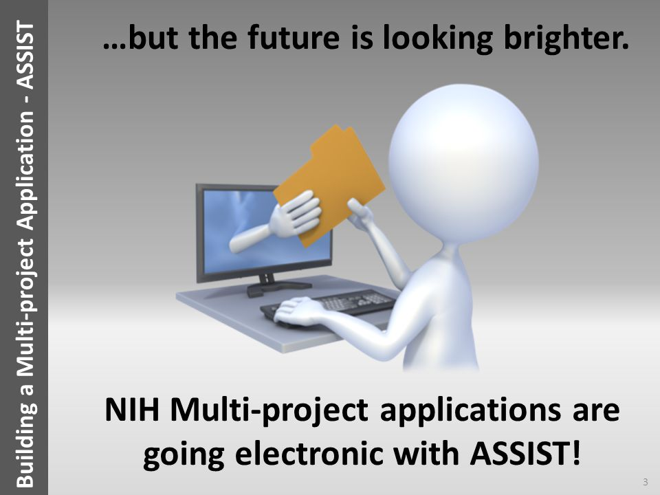 Building a Multi-project Application - ASSIST 3 NIH Multi-project applications are going electronic with ASSIST! …but the future is looking brighter.