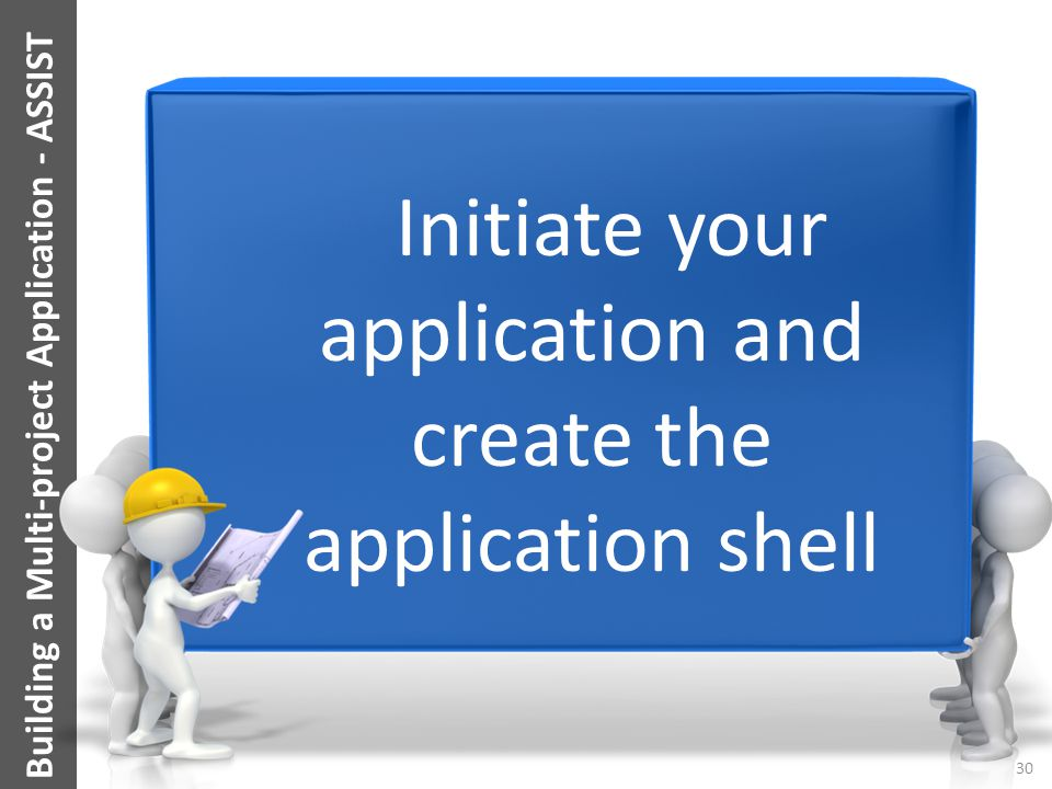 Building a Multi-project Application - ASSIST Your Title Here Initiate your application and create the application shell 30