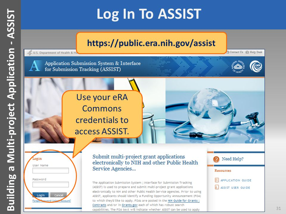 Log In To ASSIST Use your eRA Commons credentials to access ASSIST. 31 Building a Multi-project Application - ASSIST https://public.era.nih.gov/assist