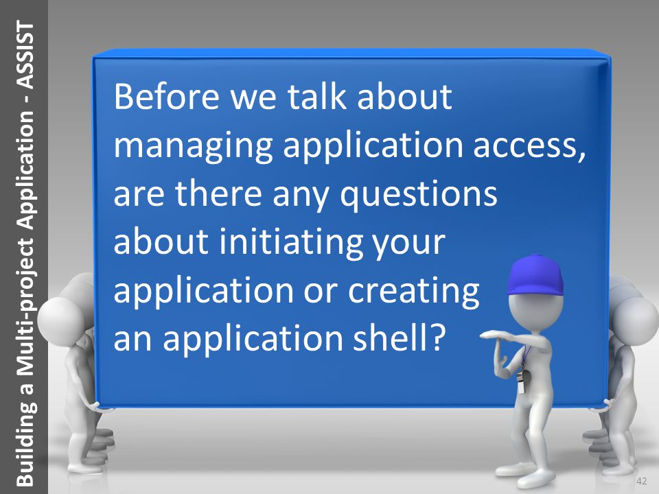 Before we talk about managing application access, are there any questions about initiating your application or creating an application shell? 42