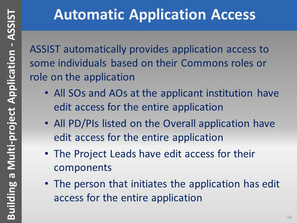 Automatic Application Access ASSIST automatically provides application access to some individuals based on their Commons roles or role on the application All SOs and AOs at the applicant institution have edit access for the entire application All PD/PIs listed on the Overall application have edit access for the entire application The Project Leads have edit access for their components The person that initiates the application has edit access for the entire application 44 Building a Multi-project Application - ASSIST