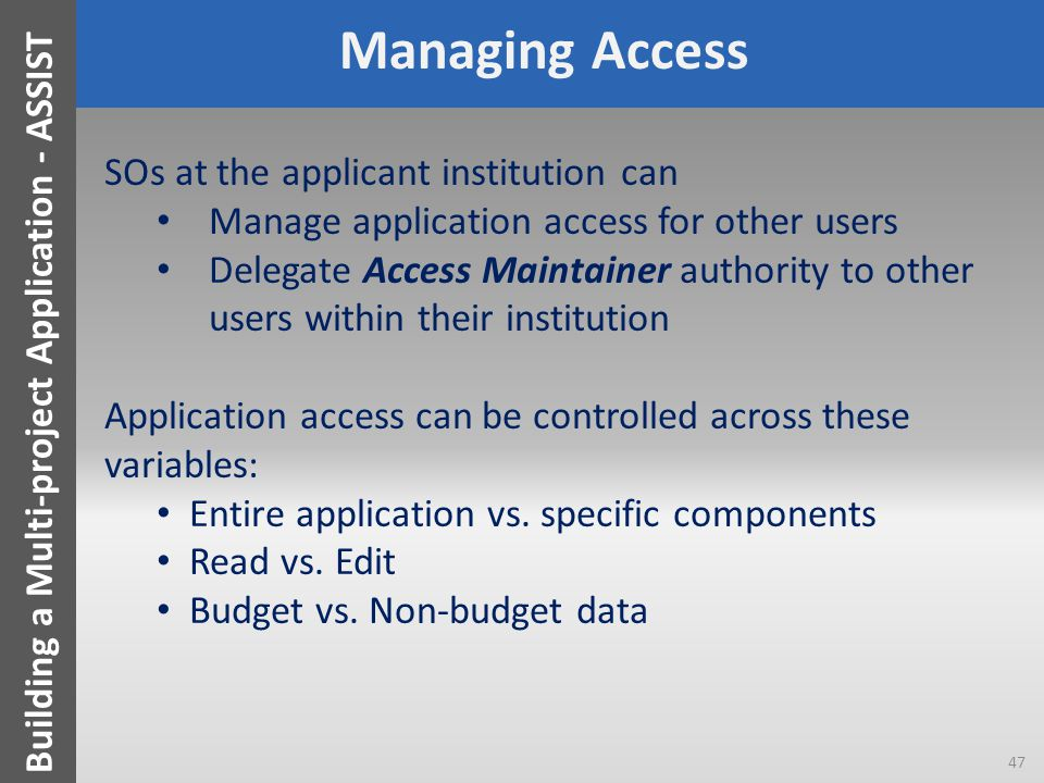 Managing Access SOs at the applicant institution can Manage application access for other users Delegate Access Maintainer authority to other users within their institution Application access can be controlled across these variables: Entire application vs.