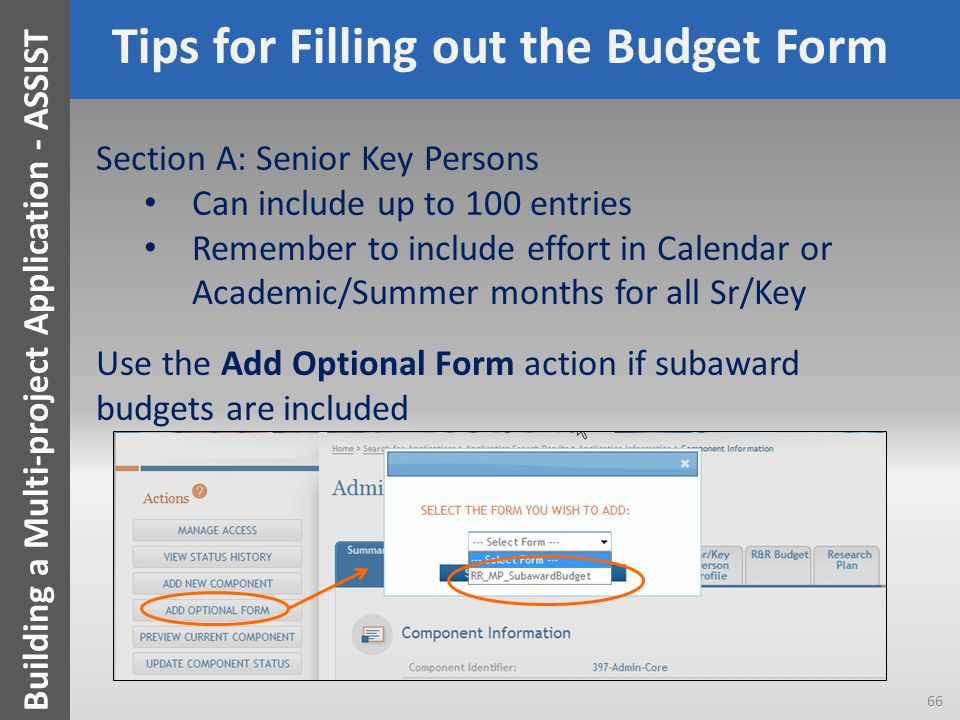 Tips for Filling out the Budget Form Section A: Senior Key Persons Can include up to 100 entries Remember to include effort in Calendar or Academic/Summer months for all Sr/Key Use the Add Optional Form action if subaward budgets are included 66 Building a Multi-project Application - ASSIST