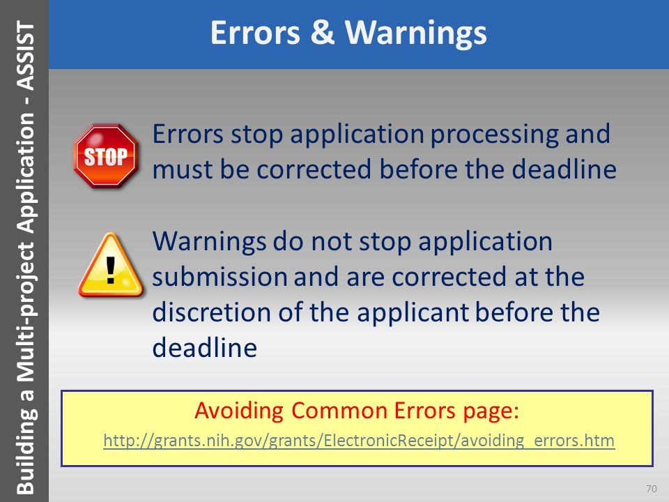 Errors & Warnings Errors stop application processing and must be corrected before the deadline Warnings do not stop application submission and are corrected at the discretion of the applicant before the deadline 70 Building a Multi-project Application - ASSIST Avoiding Common Errors page: http://grants.nih.gov/grants/ElectronicReceipt/avoiding_errors.htmhttp://grants.nih.gov/grants/ElectronicReceipt/avoiding_errors.htm