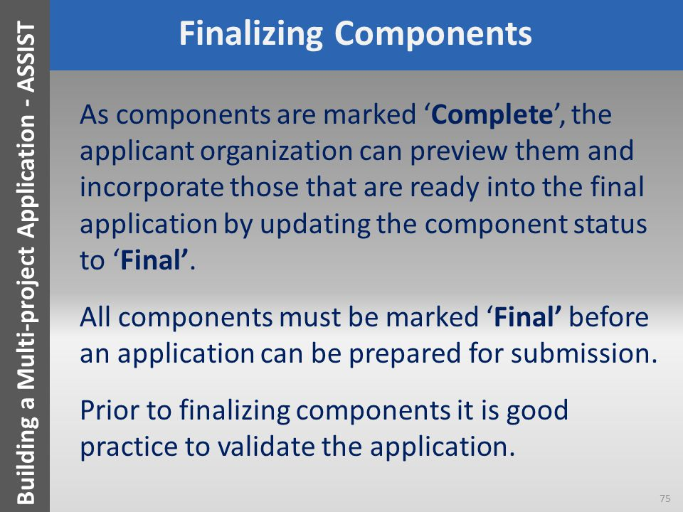 Finalizing Components As components are marked 'Complete', the applicant organization can preview them and incorporate those that are ready into the f