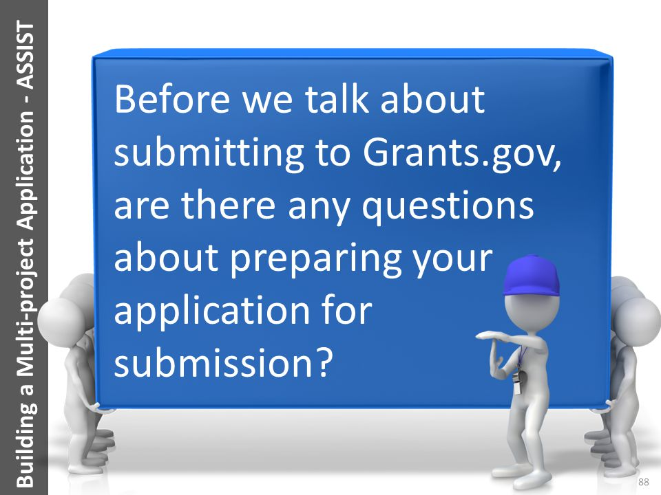 Building a Multi-project Application - ASSIST Before we talk about submitting to Grants.gov, are there any questions about preparing your application
