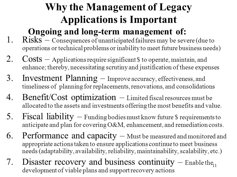 11 Why the Management of Legacy Applications is Important 1.Risks – Consequences of unanticipated failures may be severe (due to operations or technic