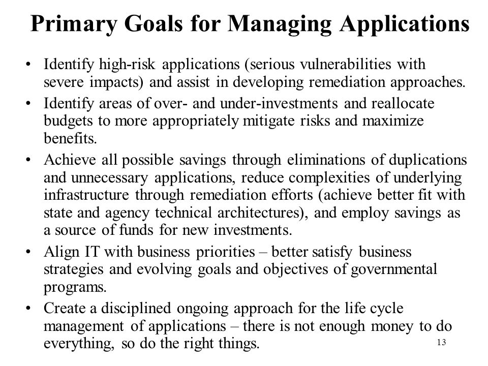 13 Primary Goals for Managing Applications Identify high-risk applications (serious vulnerabilities with severe impacts) and assist in developing reme