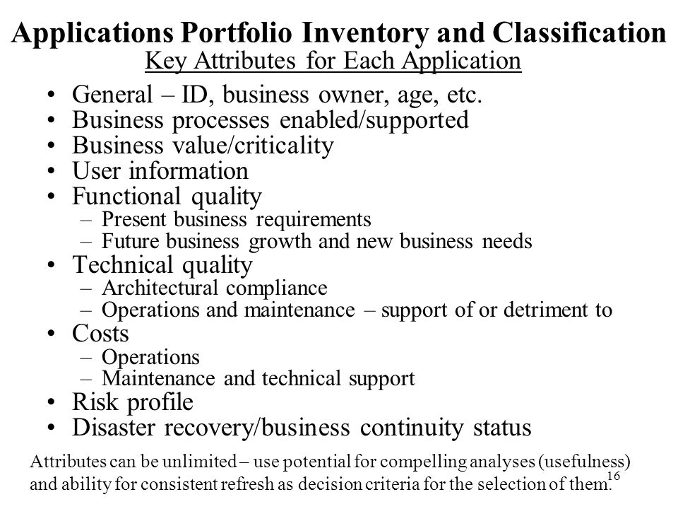 16 Applications Portfolio Inventory and Classification General – ID, business owner, age, etc. Business processes enabled/supported Business value/cri