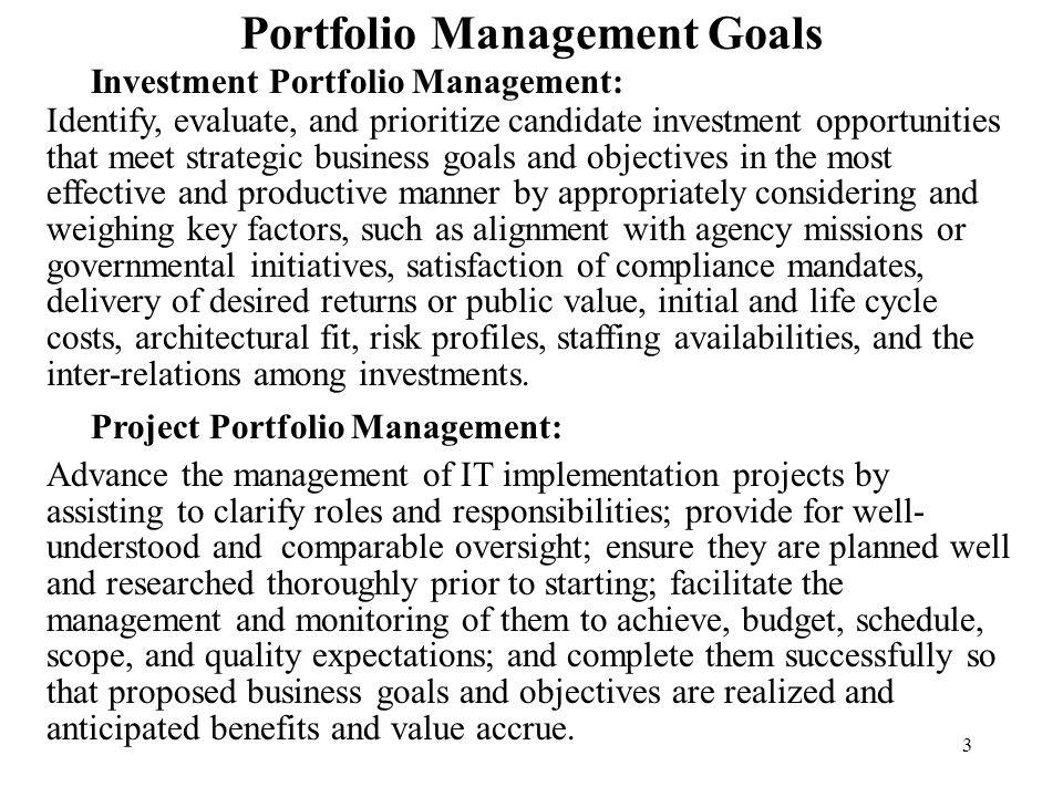3 Portfolio Management Goals Investment Portfolio Management: Identify, evaluate, and prioritize candidate investment opportunities that meet strategi