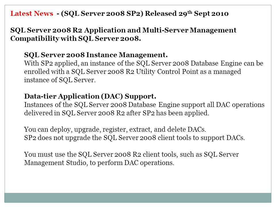 Latest News - (SQL Server 2008 SP2) Released 29 th Sept 2010 SQL Server 2008 R2 Application and Multi-Server Management Compatibility with SQL Server 2008.