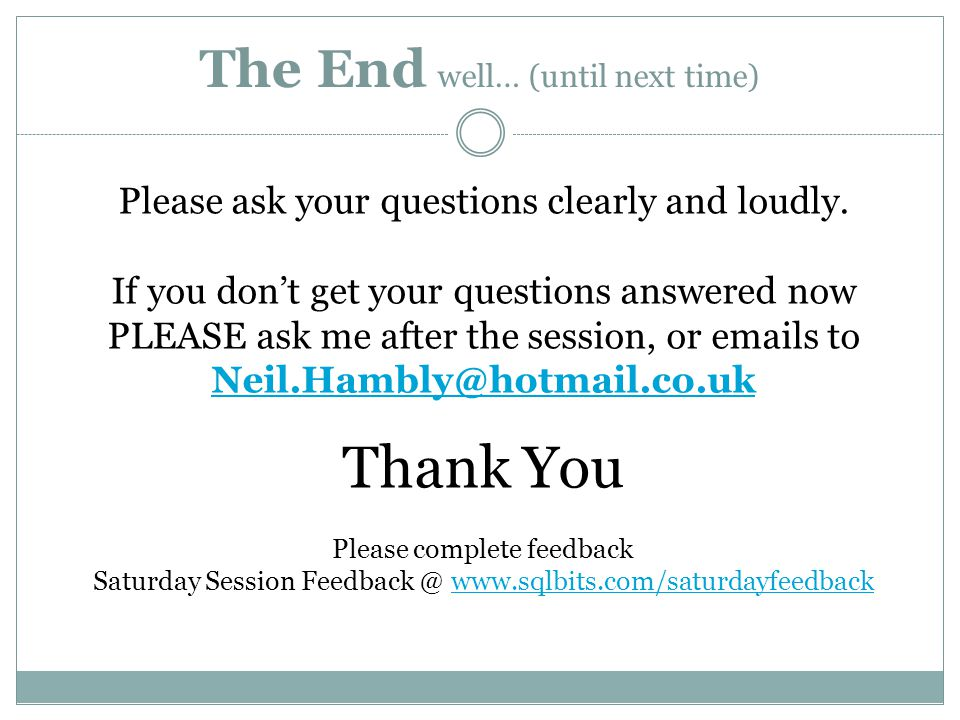 The End well… (until next time) Please ask your questions clearly and loudly.