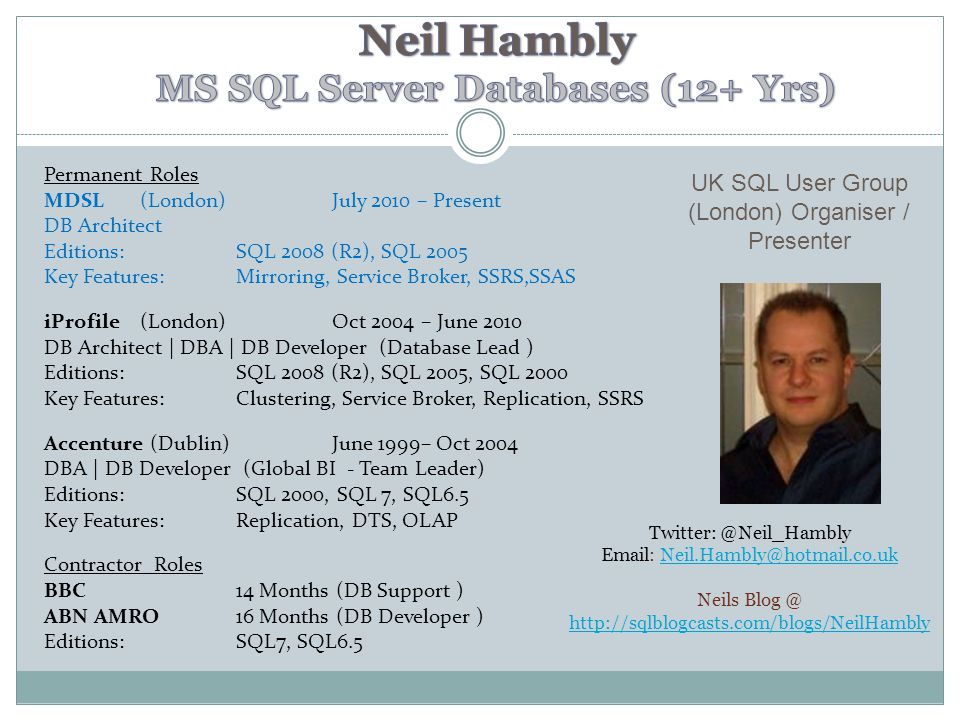 Permanent Roles MDSL(London)July 2010 – Present DB Architect Editions: SQL 2008 (R2), SQL 2005 Key Features: Mirroring, Service Broker, SSRS,SSAS iProfile (London)Oct 2004 – June 2010 DB Architect | DBA | DB Developer (Database Lead ) Editions: SQL 2008 (R2), SQL 2005, SQL 2000 Key Features: Clustering, Service Broker, Replication, SSRS Accenture (Dublin)June 1999– Oct 2004 DBA | DB Developer (Global BI - Team Leader) Editions: SQL 2000, SQL 7, SQL6.5 Key Features: Replication, DTS, OLAP Contractor Roles BBC14 Months (DB Support ) ABN AMRO 16 Months (DB Developer ) Editions: SQL7, SQL6.5 UK SQL User Group (London) Organiser / Presenter Twitter: @Neil_Hambly Email: Neil.Hambly@hotmail.co.ukNeil.Hambly@hotmail.co.uk Neils Blog @ http://sqlblogcasts.com/blogs/NeilHambly