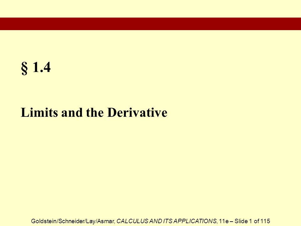 Goldstein/Schneider/Lay/Asmar, CALCULUS AND ITS APPLICATIONS, 11e – Slide 1 of 115 § 1.4 Limits and the Derivative
