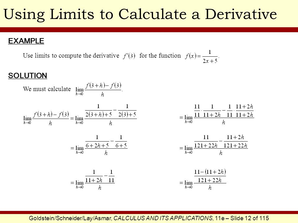 Goldstein/Schneider/Lay/Asmar, CALCULUS AND ITS APPLICATIONS, 11e – Slide 12 of 115 Using Limits to Calculate a DerivativeEXAMPLE SOLUTION Use limits to compute the derivative for the function We must calculate