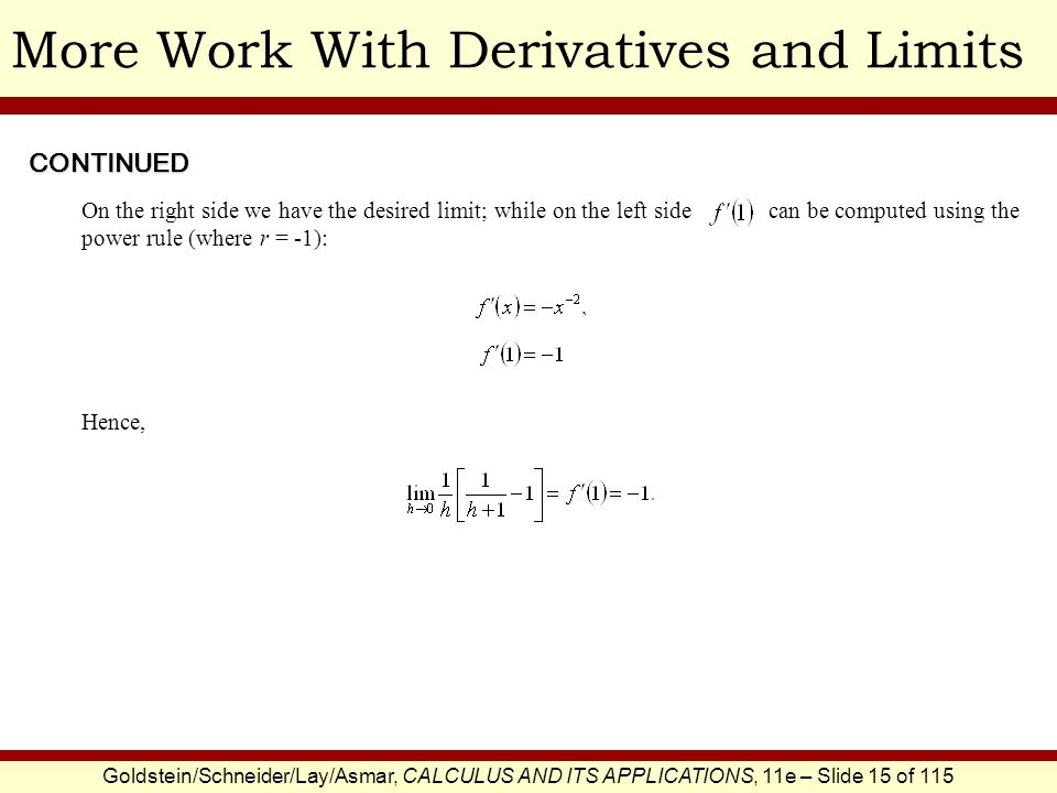 Goldstein/Schneider/Lay/Asmar, CALCULUS AND ITS APPLICATIONS, 11e – Slide 15 of 115 More Work With Derivatives and Limits On the right side we have the desired limit; while on the left side can be computed using the power rule (where r = -1): Hence, CONTINUED