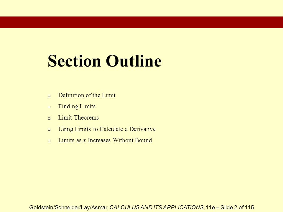 Goldstein/Schneider/Lay/Asmar, CALCULUS AND ITS APPLICATIONS, 11e – Slide 2 of 115  Definition of the Limit  Finding Limits  Limit Theorems  Using Limits to Calculate a Derivative  Limits as x Increases Without Bound Section Outline