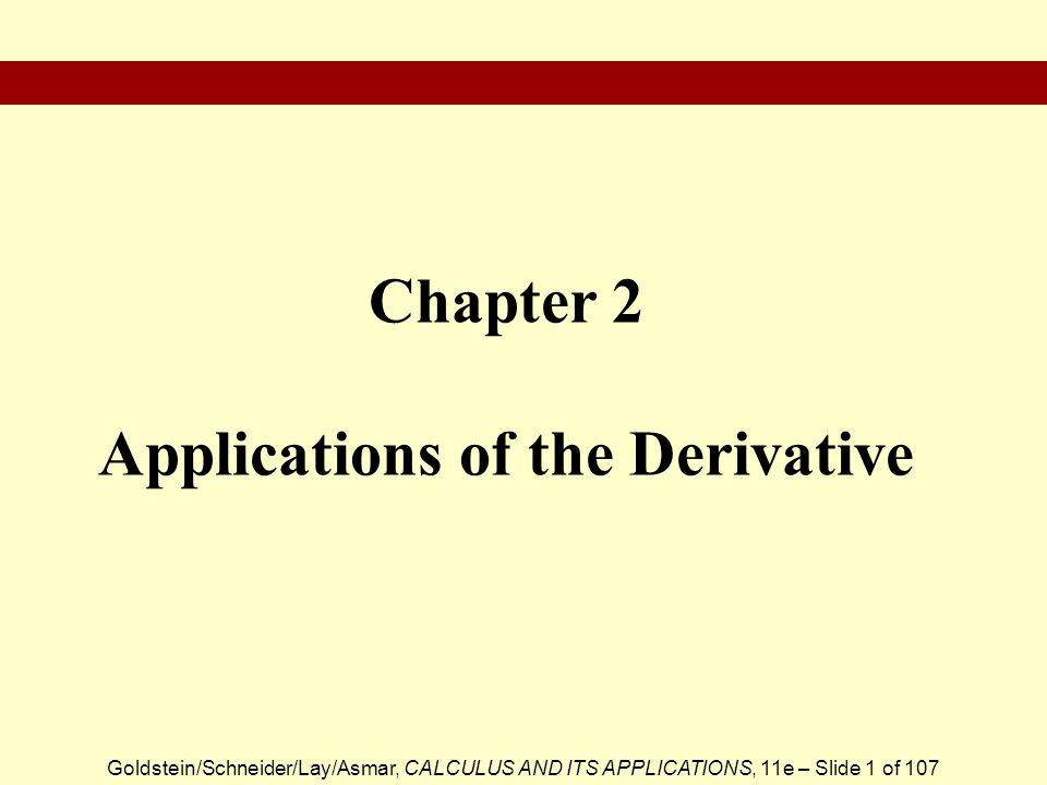 Goldstein/Schneider/Lay/Asmar, CALCULUS AND ITS APPLICATIONS, 11e – Slide 1 of 107 Chapter 2 Applications of the Derivative
