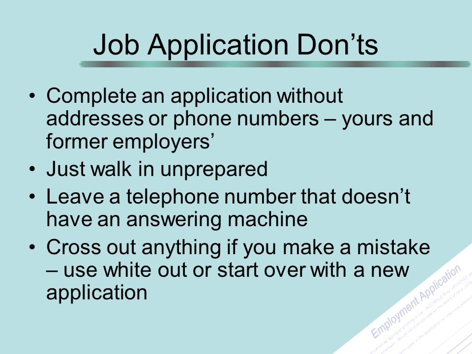 Job Application Don'ts Complete an application without addresses or phone numbers – yours and former employers' Just walk in unprepared Leave a teleph