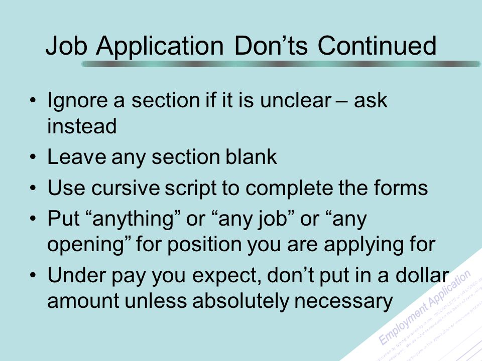 Job Application Don'ts Continued Ignore a section if it is unclear – ask instead Leave any section blank Use cursive script to complete the forms Put