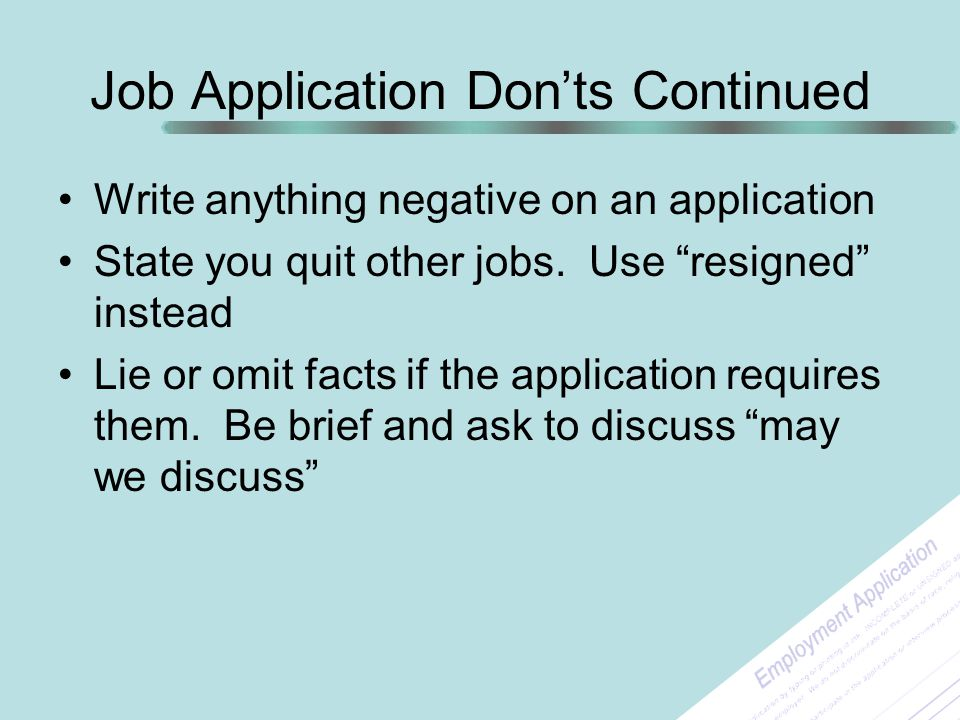 """Job Application Don'ts Continued Write anything negative on an application State you quit other jobs. Use """"resigned"""" instead Lie or omit facts if the"""