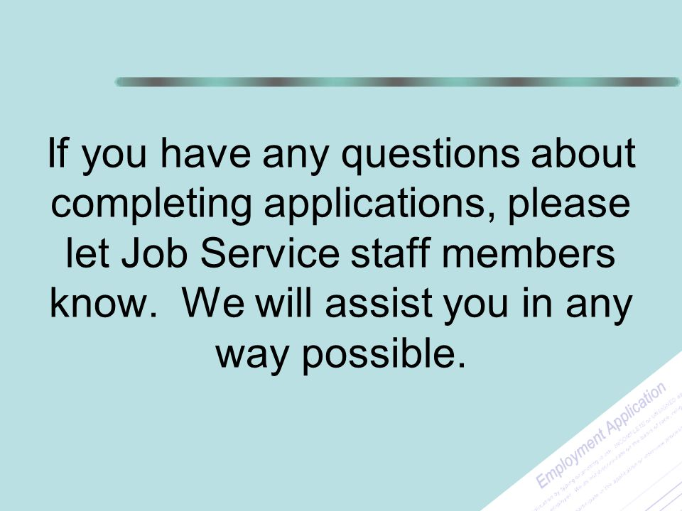 If you have any questions about completing applications, please let Job Service staff members know.