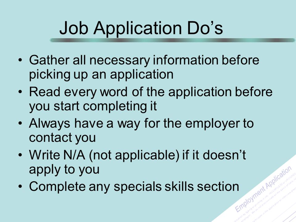 Job Application Do's Gather all necessary information before picking up an application Read every word of the application before you start completing it Always have a way for the employer to contact you Write N/A (not applicable) if it doesn't apply to you Complete any specials skills section