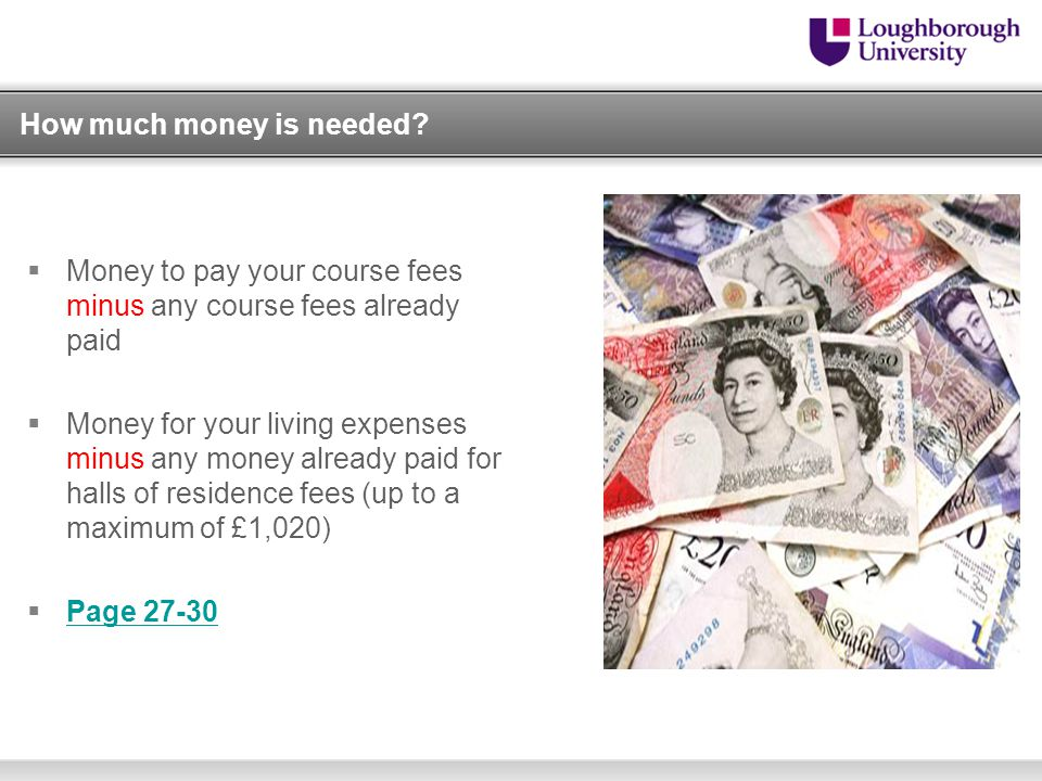 How much money is needed?  Money to pay your course fees minus any course fees already paid  Money for your living expenses minus any money already