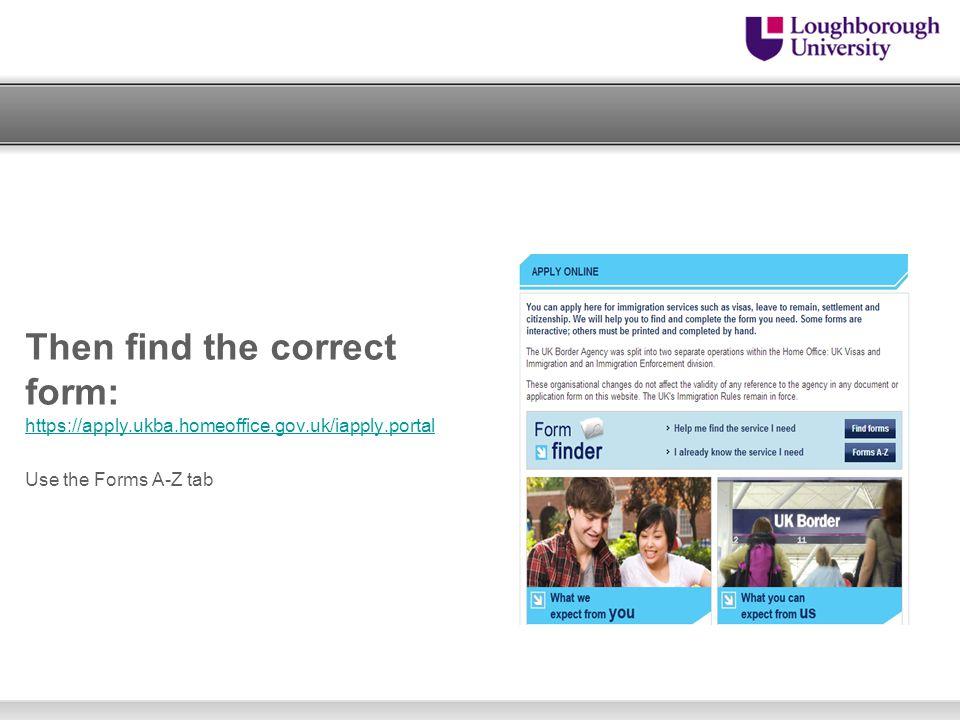 Then find the correct form: https://apply.ukba.homeoffice.gov.uk/iapply.portal https://apply.ukba.homeoffice.gov.uk/iapply.portal Use the Forms A-Z ta