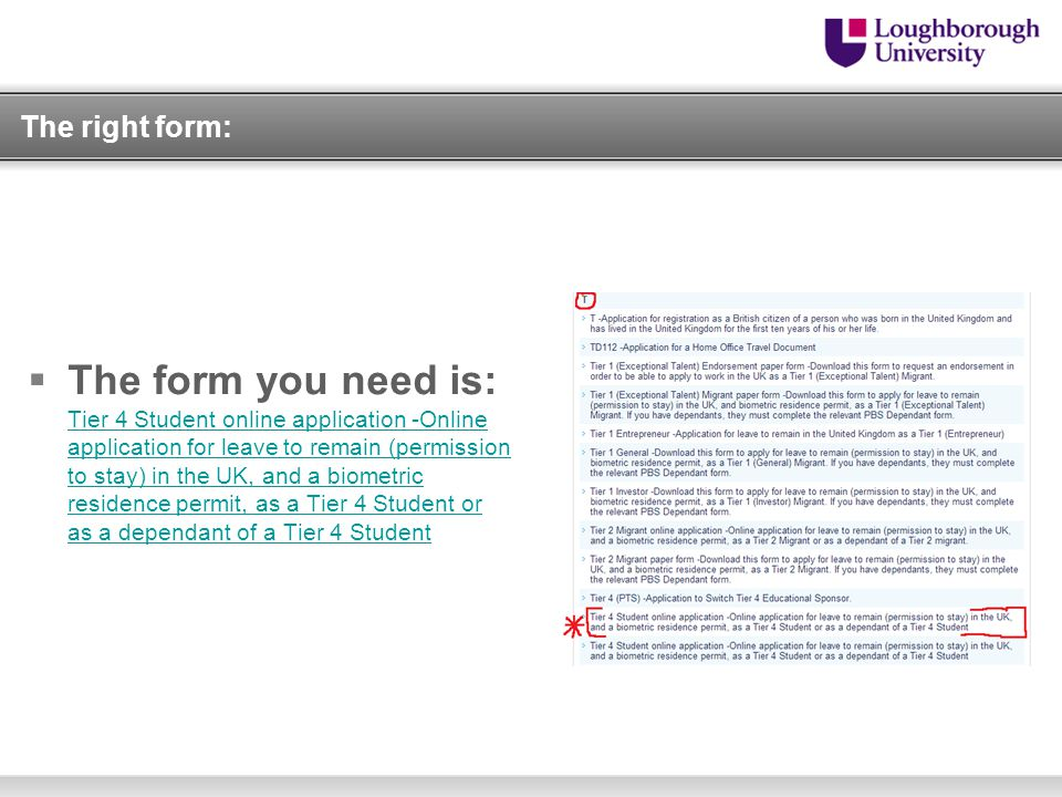 The right form:  The form you need is: Tier 4 Student online application -Online application for leave to remain (permission to stay) in the UK, and