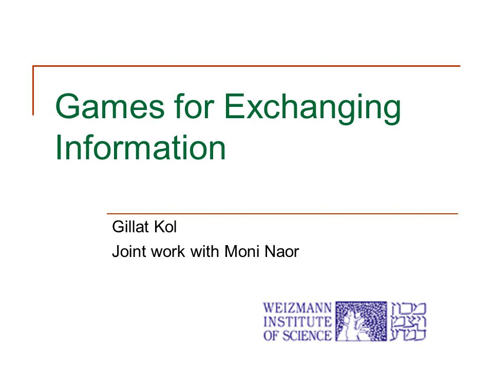 Games for Exchanging Information Gillat Kol Joint work with Moni Naor