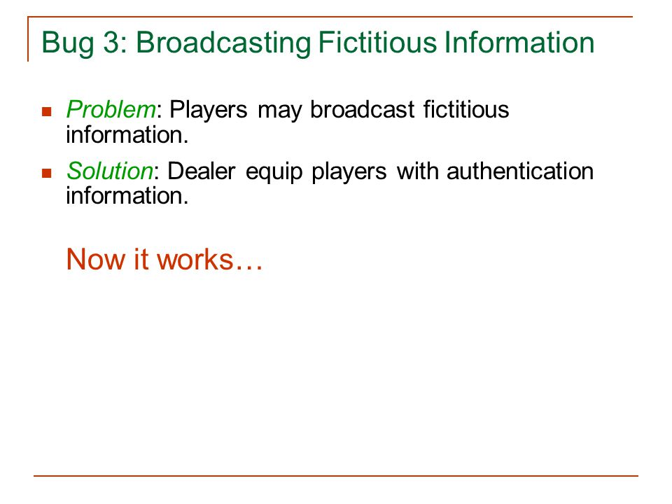 Bug 3: Broadcasting Fictitious Information Problem: Players may broadcast fictitious information. Solution: Dealer equip players with authentication i