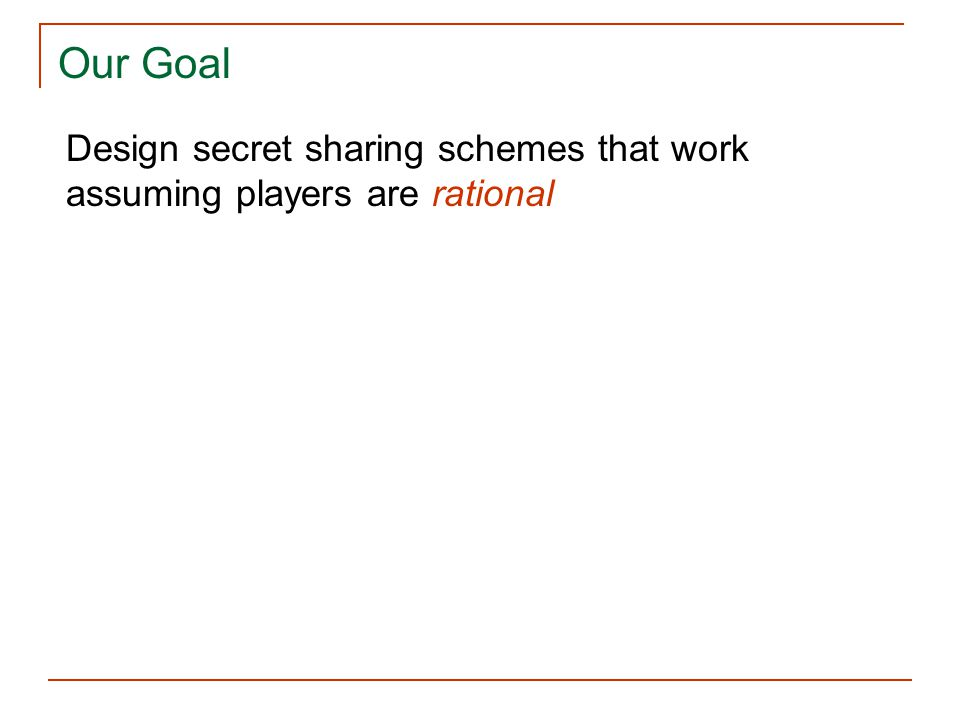 Our Goal Design secret sharing schemes that work assuming players are rational