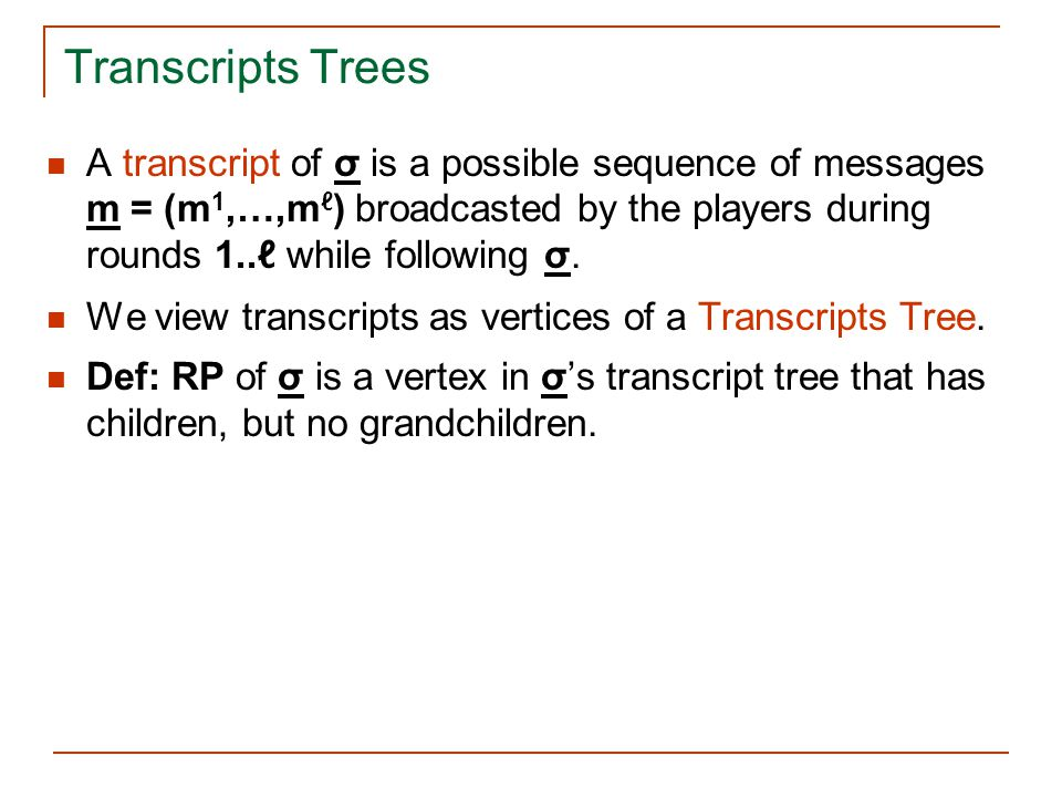 Transcripts Trees A transcript of σ is a possible sequence of messages m = (m 1,…,m ℓ ) broadcasted by the players during rounds 1..ℓ while following