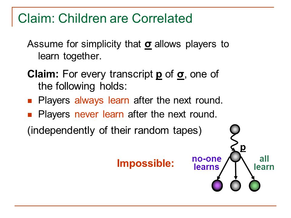 Claim: Children are Correlated Assume for simplicity that σ allows players to learn together. Claim: For every transcript p of σ, one of the following