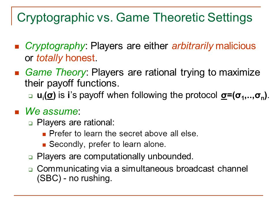Cryptographic vs. Game Theoretic Settings Cryptography: Players are either arbitrarily malicious or totally honest. Game Theory: Players are rational