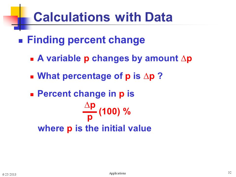 6/25/2013 Applications 32 Calculations with Data Finding percent change A variable p changes by amount ∆p What percentage of p is ∆p .