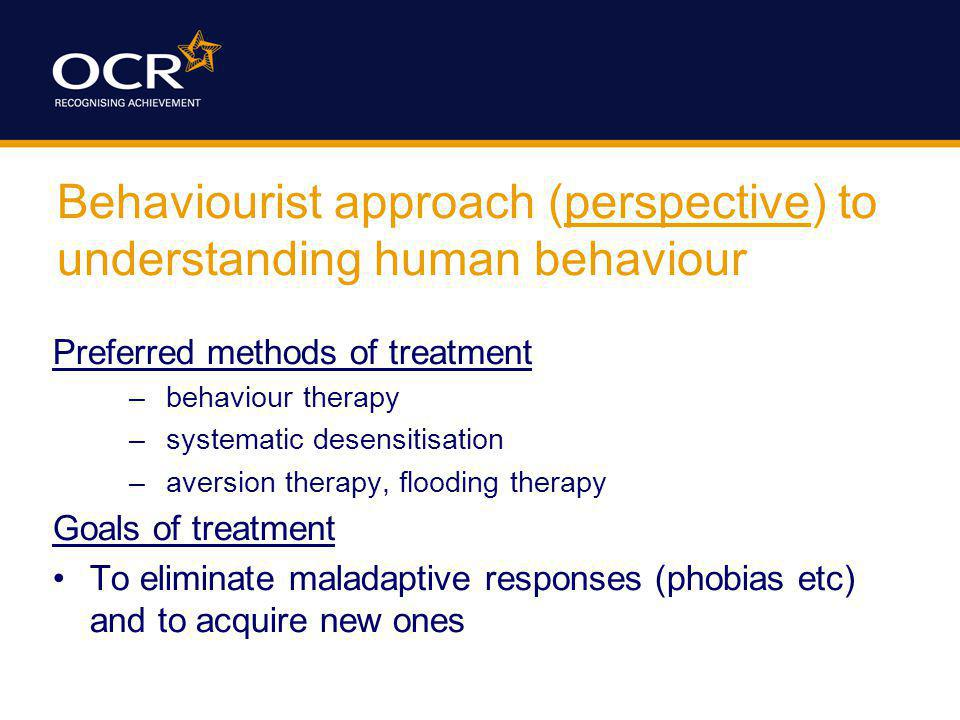 Behaviourist approach (perspective) to understanding human behaviour Preferred methods of treatment –behaviour therapy –systematic desensitisation –aversion therapy, flooding therapy Goals of treatment To eliminate maladaptive responses (phobias etc) and to acquire new ones