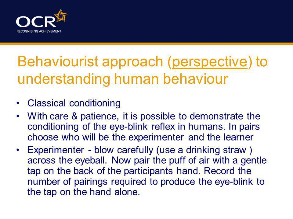 Behaviourist approach (perspective) to understanding human behaviour Classical conditioning With care & patience, it is possible to demonstrate the co