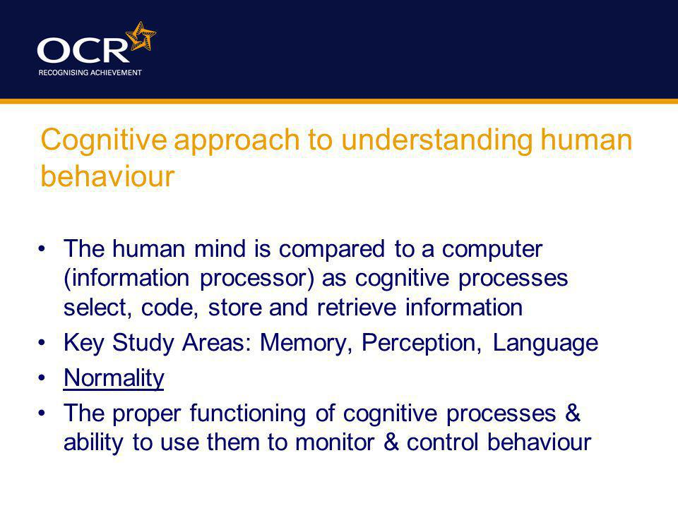 Cognitive approach to understanding human behaviour The human mind is compared to a computer (information processor) as cognitive processes select, co