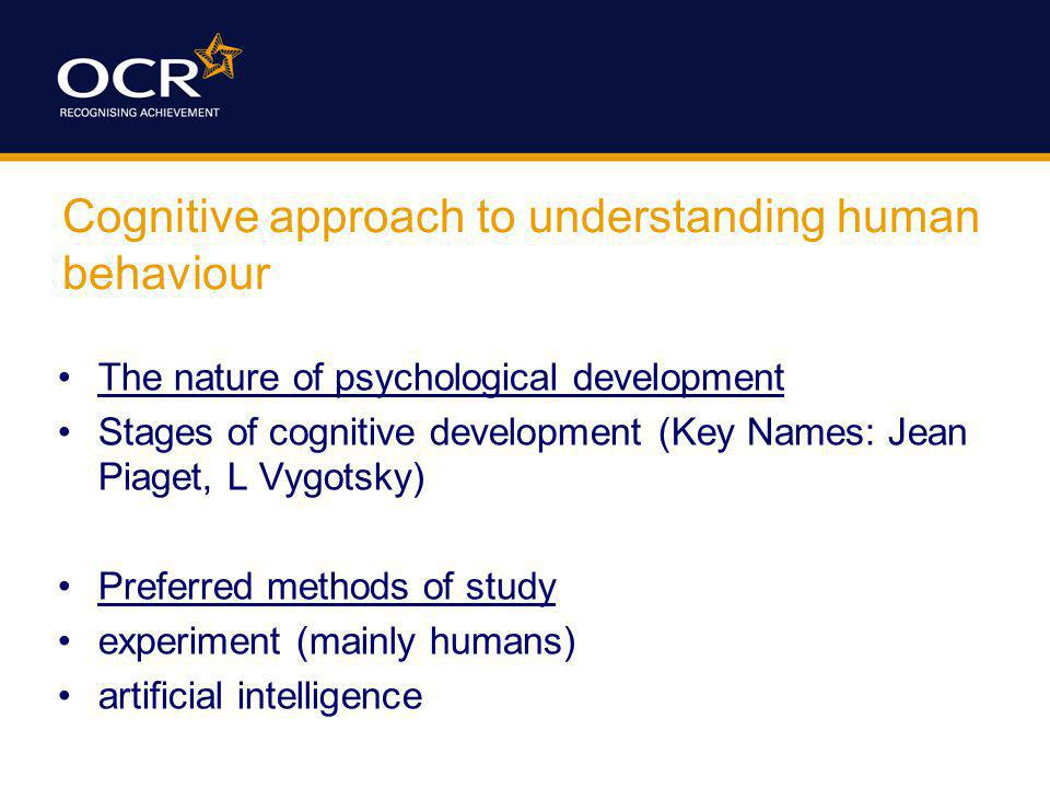 Cognitive approach to understanding human behaviour The nature of psychological development Stages of cognitive development (Key Names: Jean Piaget, L Vygotsky) Preferred methods of study experiment (mainly humans) artificial intelligence