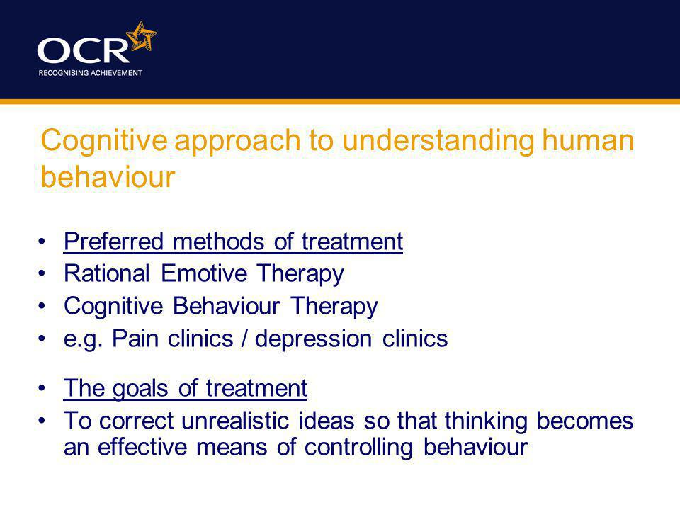 Cognitive approach to understanding human behaviour Preferred methods of treatment Rational Emotive Therapy Cognitive Behaviour Therapy e.g.