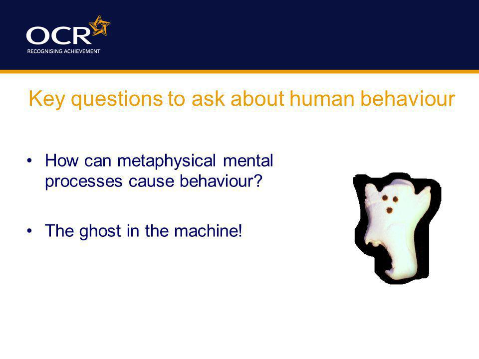 Key questions to ask about human behaviour How can metaphysical mental processes cause behaviour? The ghost in the machine!